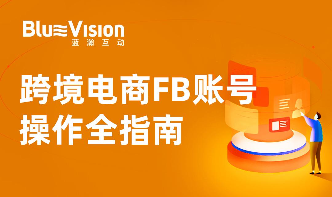 跨境电商FB账号操作全指南