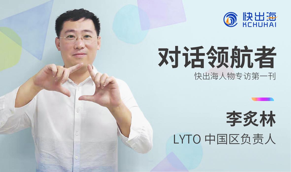 【对话领航者】LYTO李炙林:不要跟风大厂,不要看到火的产品就眼红!
