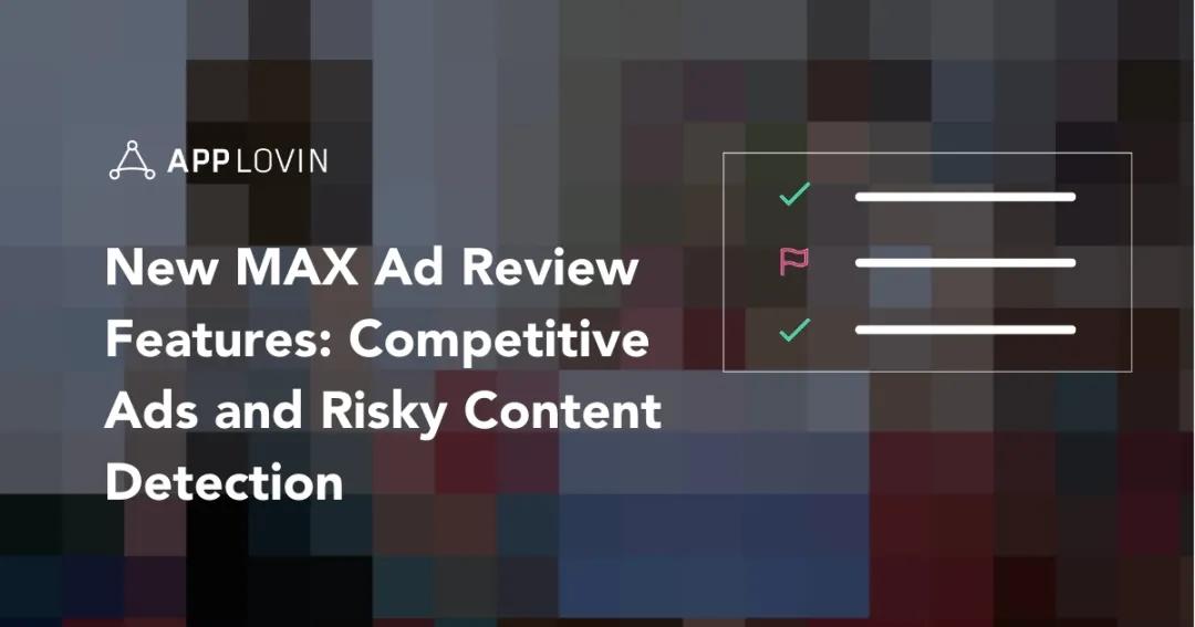 MAX Ad Review推出独家新功能:广告能见度把控由你做主